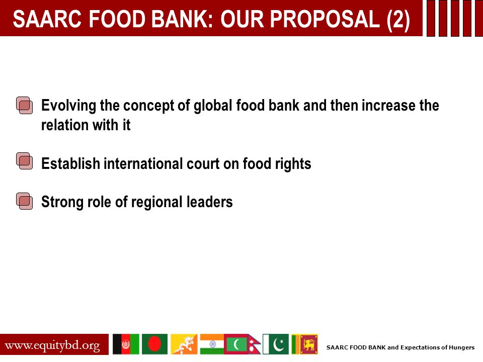 SAARC FOOD BANK: OUR PROPOSAL (2) Evolving the concept of global food bank and then increase the relation with it Establish international court on food rights Strong role of regional leaders www.equitybd.org SAARC FOOD BANK and Expectations of Hungers