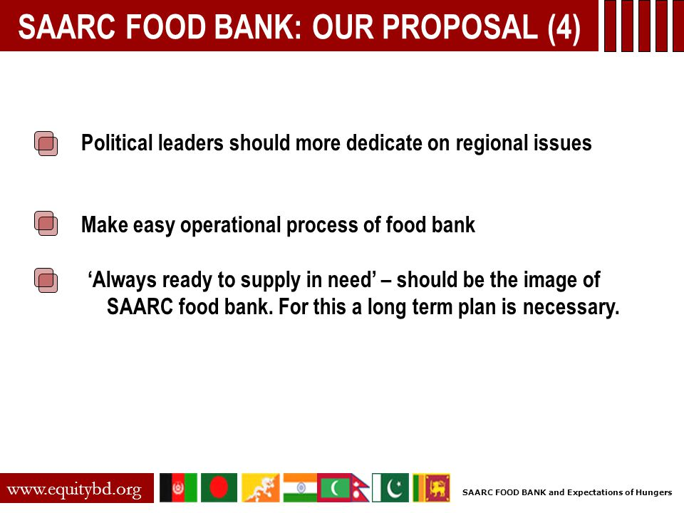 SAARC FOOD BANK: OUR PROPOSAL (4) Political leaders should more dedicate on regional issues Make easy operational process of food bank 'Always ready t