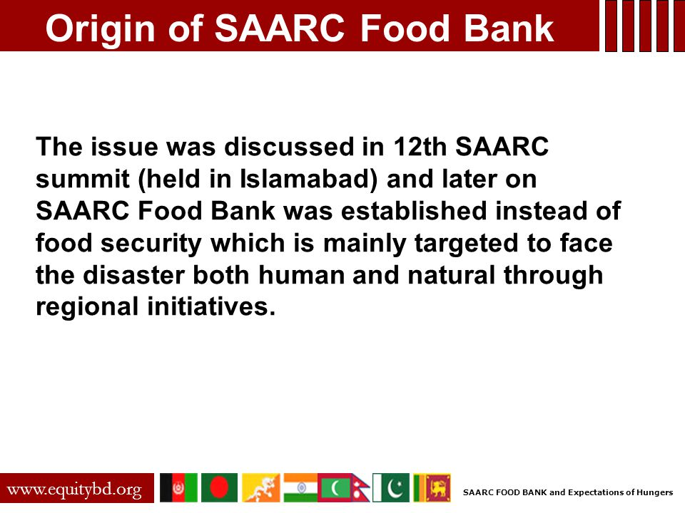 Origin of SAARC Food Bank The issue was discussed in 12th SAARC summit (held in Islamabad) and later on SAARC Food Bank was established instead of food security which is mainly targeted to face the disaster both human and natural through regional initiatives.