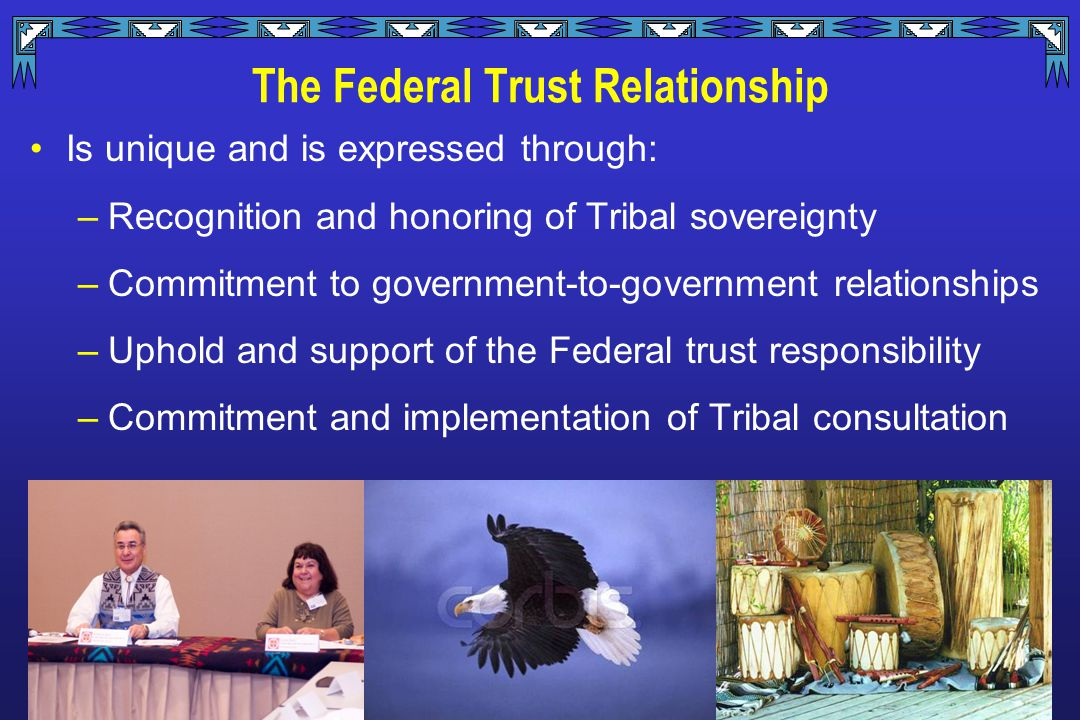 The Federal Trust Relationship Is unique and is expressed through: –Recognition and honoring of Tribal sovereignty –Commitment to government-to-government relationships –Uphold and support of the Federal trust responsibility –Commitment and implementation of Tribal consultation
