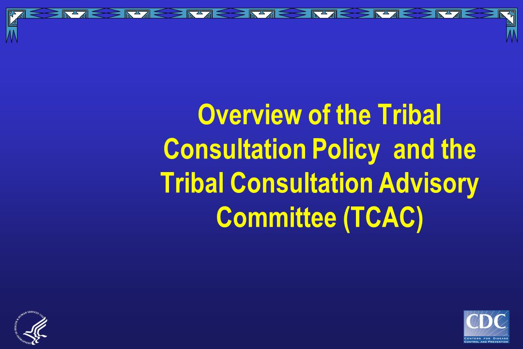 Overview of the Tribal Consultation Policy and the Tribal Consultation Advisory Committee (TCAC)