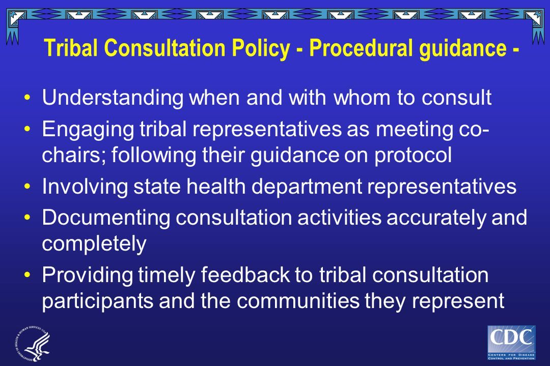 Tribal Consultation Policy - Procedural guidance - Understanding when and with whom to consult Engaging tribal representatives as meeting co- chairs; following their guidance on protocol Involving state health department representatives Documenting consultation activities accurately and completely Providing timely feedback to tribal consultation participants and the communities they represent
