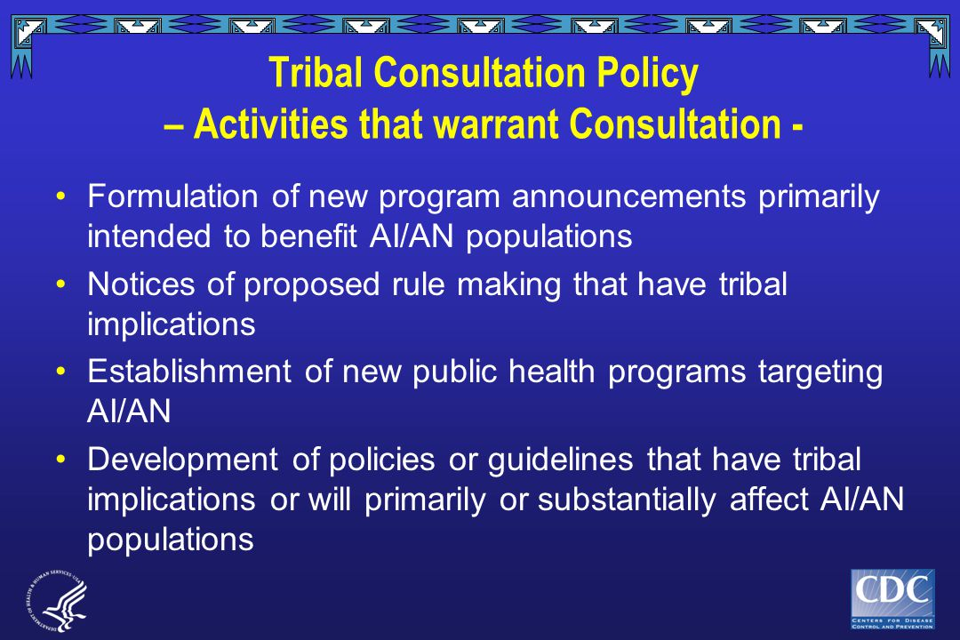 Tribal Consultation Policy – Activities that warrant Consultation - Formulation of new program announcements primarily intended to benefit AI/AN populations Notices of proposed rule making that have tribal implications Establishment of new public health programs targeting AI/AN Development of policies or guidelines that have tribal implications or will primarily or substantially affect AI/AN populations