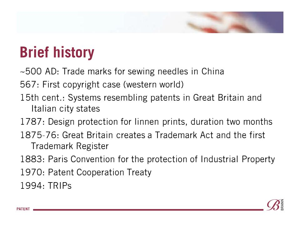 PATENT Brief history ~500 AD: Trade marks for sewing needles in China 567: First copyright case (western world) 15th cent.: Systems resembling patents