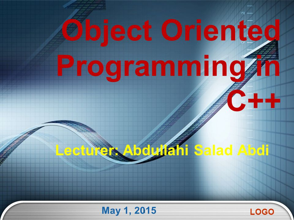 LOGO Lecturer: Abdullahi Salad Abdi May 1, 2015 1 Object Oriented Programming in C++
