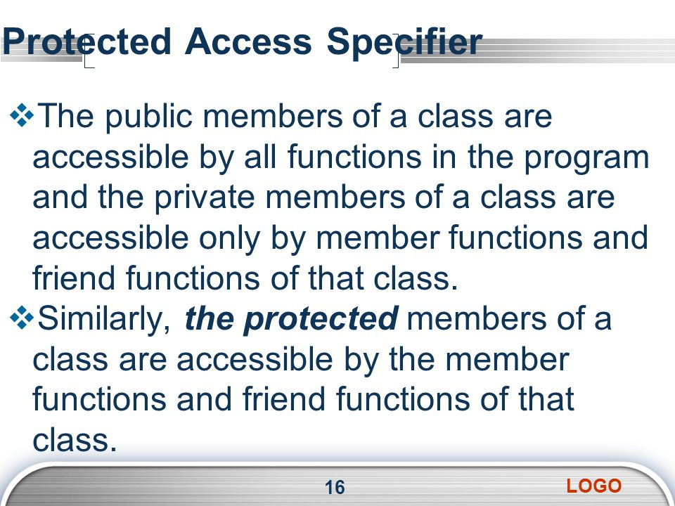LOGO Protected Access Specifier  The public members of a class are accessible by all functions in the program and the private members of a class are accessible only by member functions and friend functions of that class.