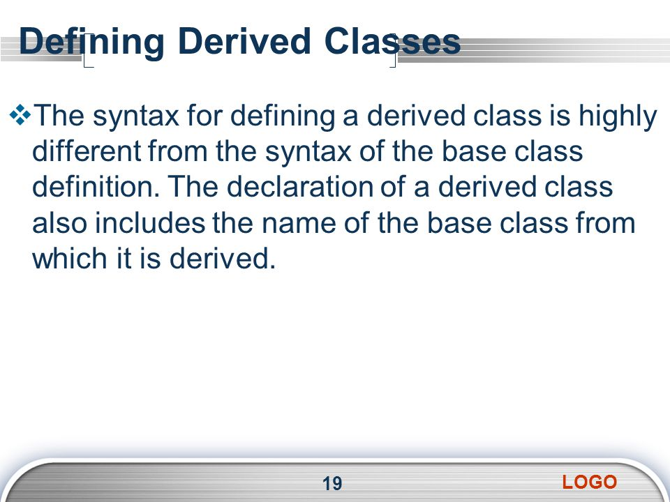 LOGO Defining Derived Classes  The syntax for defining a derived class is highly different from the syntax of the base class definition. The declarat