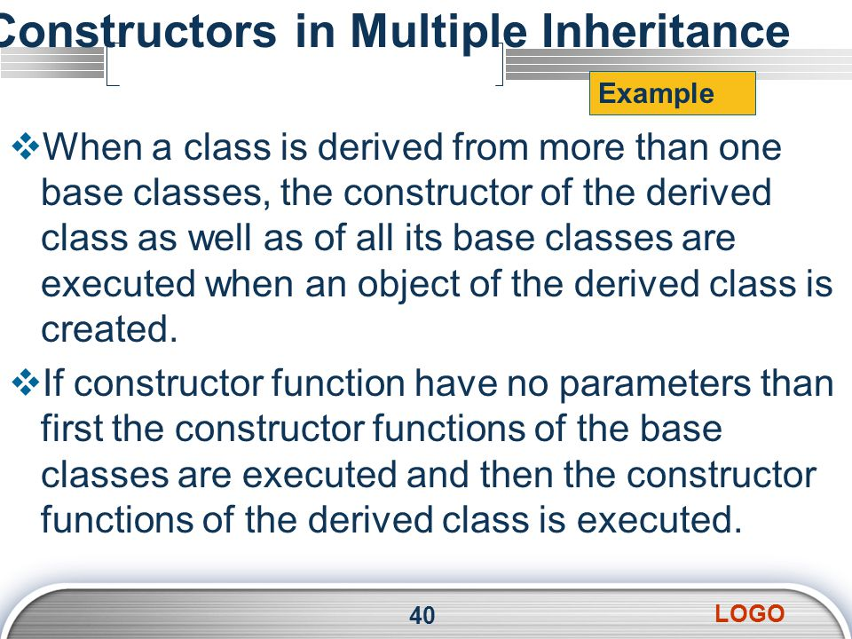 LOGO Constructors in Multiple Inheritance  When a class is derived from more than one base classes, the constructor of the derived class as well as of all its base classes are executed when an object of the derived class is created.
