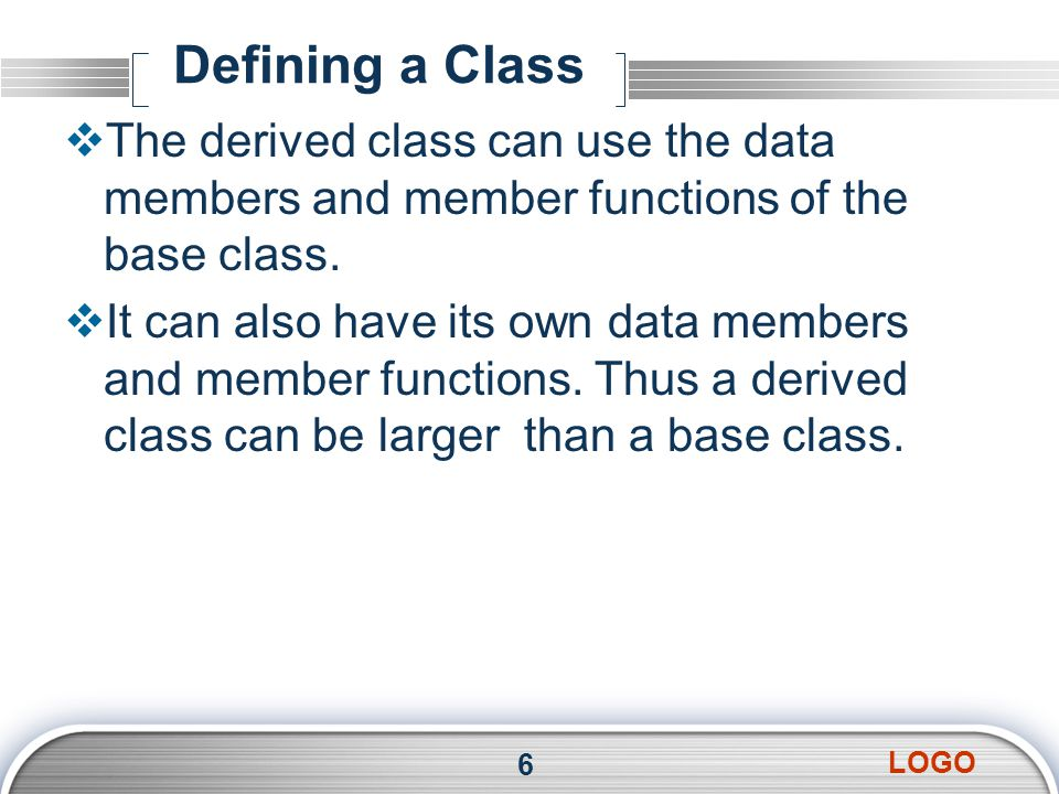 LOGO Defining a Class  The derived class can use the data members and member functions of the base class.