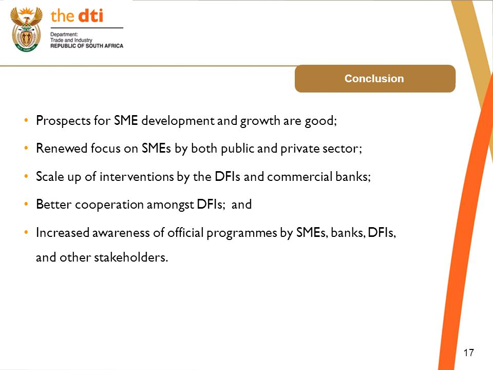 Conclusion 17 Prospects for SME development and growth are good; Renewed focus on SMEs by both public and private sector; Scale up of interventions by the DFIs and commercial banks; Better cooperation amongst DFIs; and Increased awareness of official programmes by SMEs, banks, DFIs, and other stakeholders.