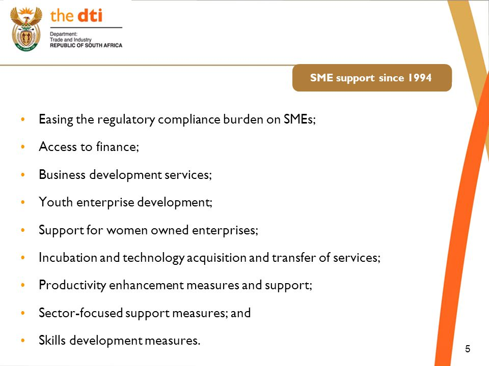 SME support since 1994 Easing the regulatory compliance burden on SMEs; Access to finance; Business development services; Youth enterprise development; Support for women owned enterprises; Incubation and technology acquisition and transfer of services; Productivity enhancement measures and support; Sector-focused support measures; and Skills development measures.
