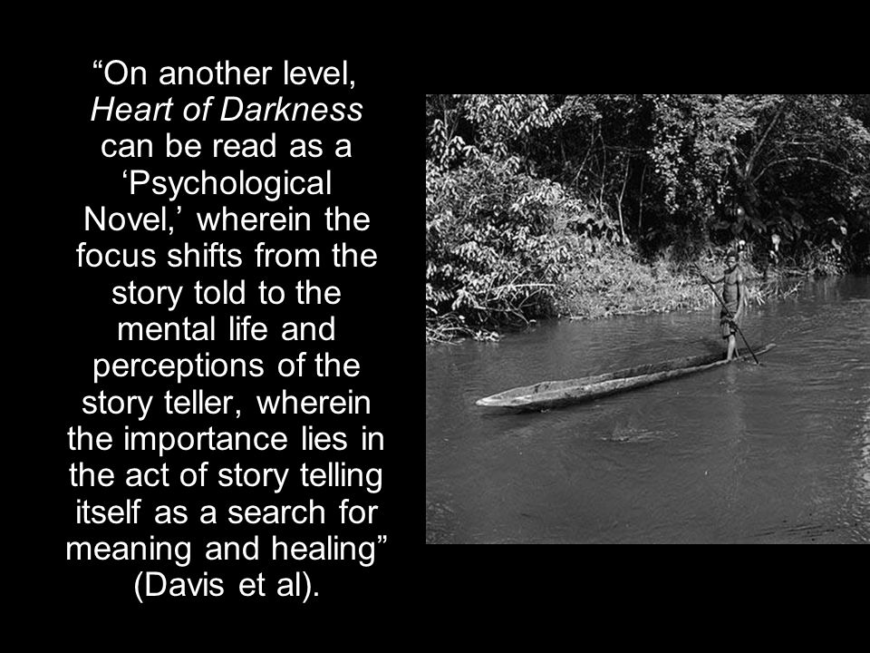"""""""On another level, Heart of Darkness can be read as a 'Psychological Novel,' wherein the focus shifts from the story told to the mental life and perce"""