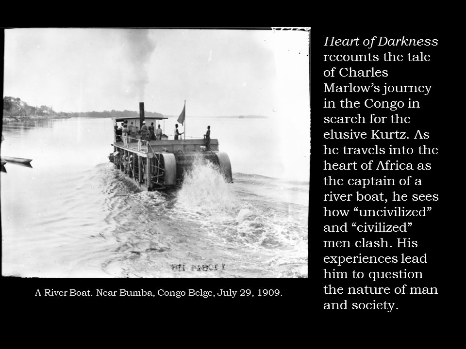 A River Boat. Near Bumba, Congo Belge, July 29, 1909. Heart of Darkness recounts the tale of Charles Marlow's journey in the Congo in search for the e