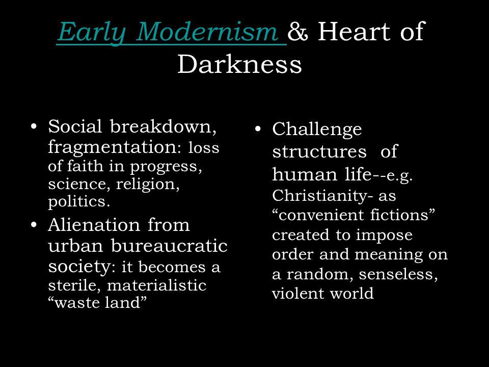 Early Modernism Early Modernism & Heart of Darkness Social breakdown, fragmentation : loss of faith in progress, science, religion, politics. Alienati
