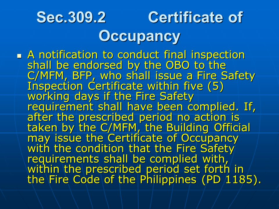 Sec.309.2Certificate of Occupancy A notification to conduct final inspection shall be endorsed by the OBO to the C/MFM, BFP, who shall issue a Fire Safety Inspection Certificate within five (5) working days if the Fire Safety requirement shall have been complied.