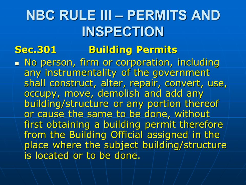 NBC RULE III – PERMITS AND INSPECTION Sec.301Building Permits No person, firm or corporation, including any instrumentality of the government shall construct, alter, repair, convert, use, occupy, move, demolish and add any building/structure or any portion thereof or cause the same to be done, without first obtaining a building permit therefore from the Building Official assigned in the place where the subject building/structure is located or to be done.