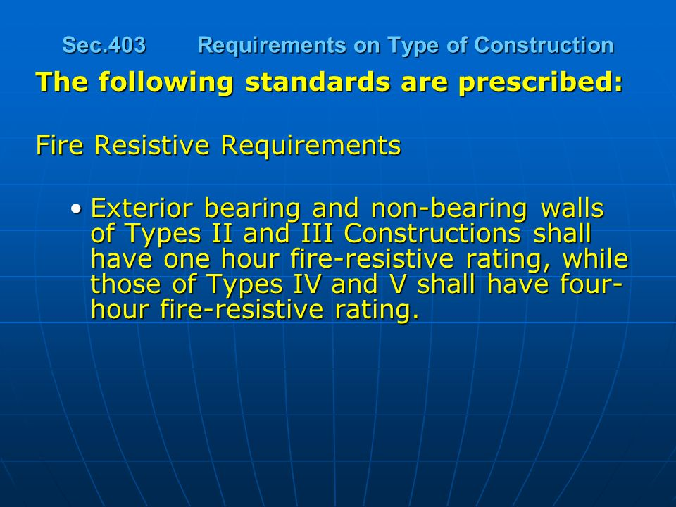 Sec.403Requirements on Type of Construction The following standards are prescribed: Fire Resistive Requirements Exterior bearing and non-bearing walls of Types II and III Constructions shall have one hour fire-resistive rating, while those of Types IV and V shall have four- hour fire-resistive rating.Exterior bearing and non-bearing walls of Types II and III Constructions shall have one hour fire-resistive rating, while those of Types IV and V shall have four- hour fire-resistive rating.