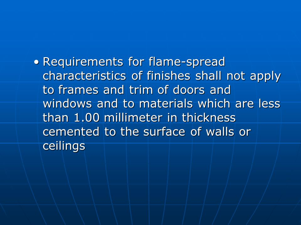 Requirements for flame-spread characteristics of finishes shall not apply to frames and trim of doors and windows and to materials which are less than 1.00 millimeter in thickness cemented to the surface of walls or ceilingsRequirements for flame-spread characteristics of finishes shall not apply to frames and trim of doors and windows and to materials which are less than 1.00 millimeter in thickness cemented to the surface of walls or ceilings