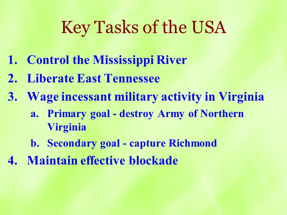 Key Tasks of the USA 1.Control the Mississippi River 2.Liberate East Tennessee 3.Wage incessant military activity in Virginia a.Primary goal - destroy Army of Northern Virginia b.Secondary goal - capture Richmond 4.Maintain effective blockade