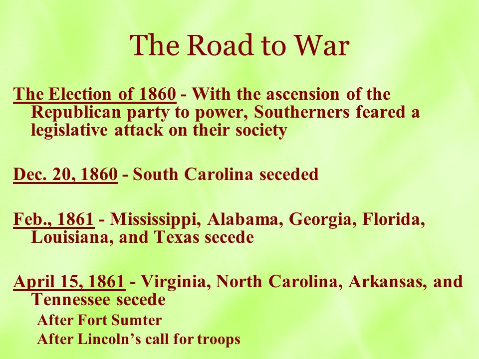 The Road to War The Election of 1860 - With the ascension of the Republican party to power, Southerners feared a legislative attack on their society Dec.
