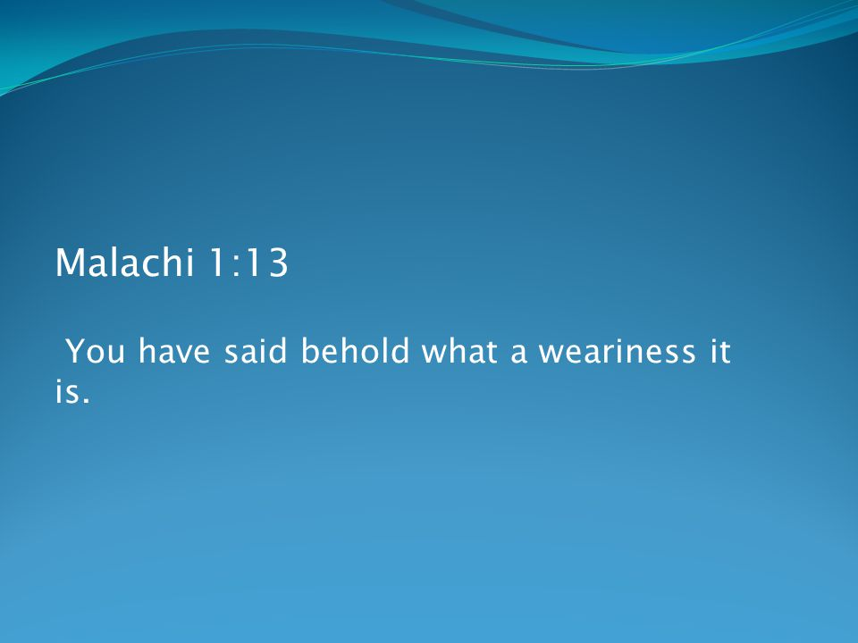 Malachi 1:13 You have said behold what a weariness it is.