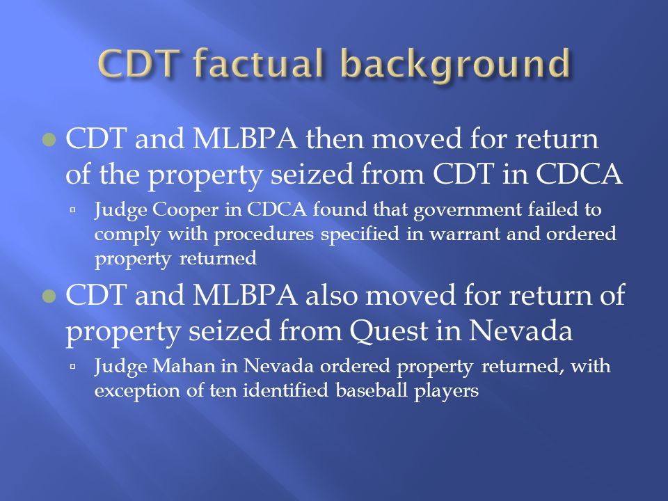 CDT and MLBPA then moved for return of the property seized from CDT in CDCA  Judge Cooper in CDCA found that government failed to comply with procedures specified in warrant and ordered property returned CDT and MLBPA also moved for return of property seized from Quest in Nevada  Judge Mahan in Nevada ordered property returned, with exception of ten identified baseball players