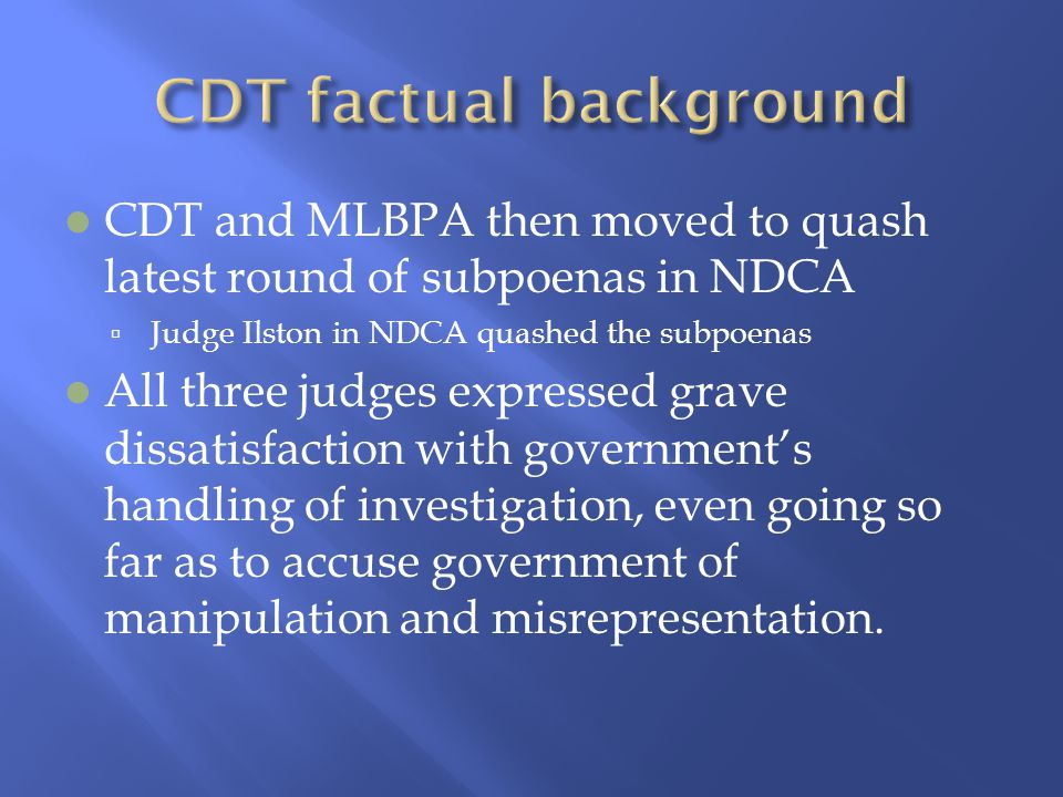 CDT and MLBPA then moved to quash latest round of subpoenas in NDCA  Judge Ilston in NDCA quashed the subpoenas All three judges expressed grave dissatisfaction with government's handling of investigation, even going so far as to accuse government of manipulation and misrepresentation.