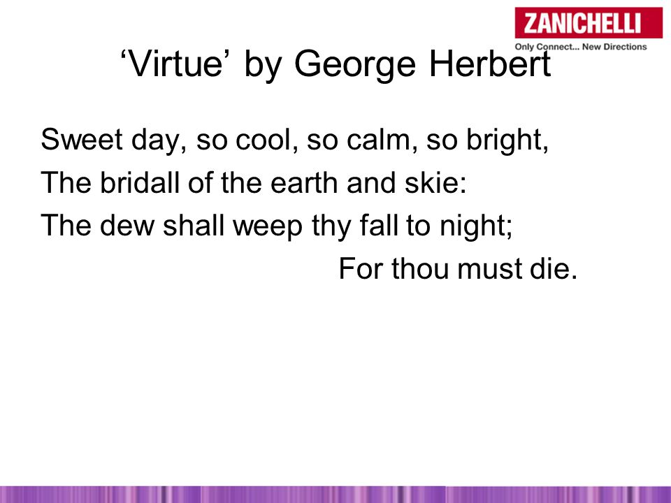 'Virtue' by George Herbert Sweet day, so cool, so calm, so bright, The bridall of the earth and skie: The dew shall weep thy fall to night; For thou must die.