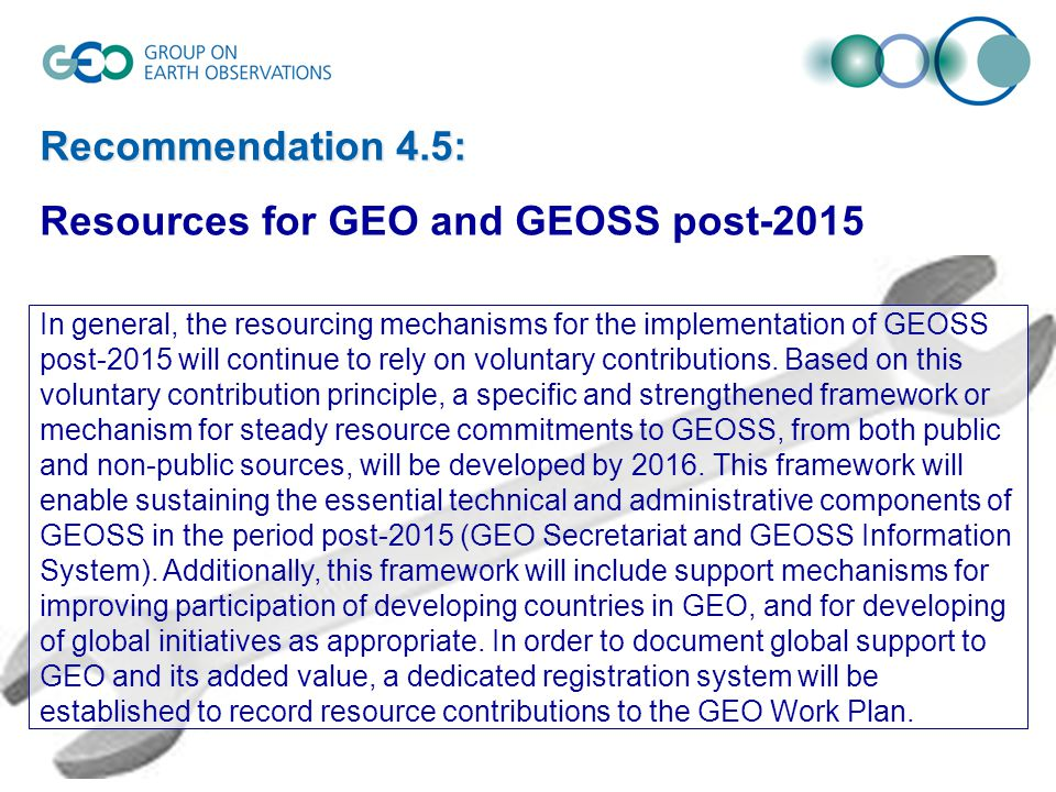 Recommendation 4.5: Resources for GEO and GEOSS post-2015 In general, the resourcing mechanisms for the implementation of GEOSS post-2015 will continue to rely on voluntary contributions.