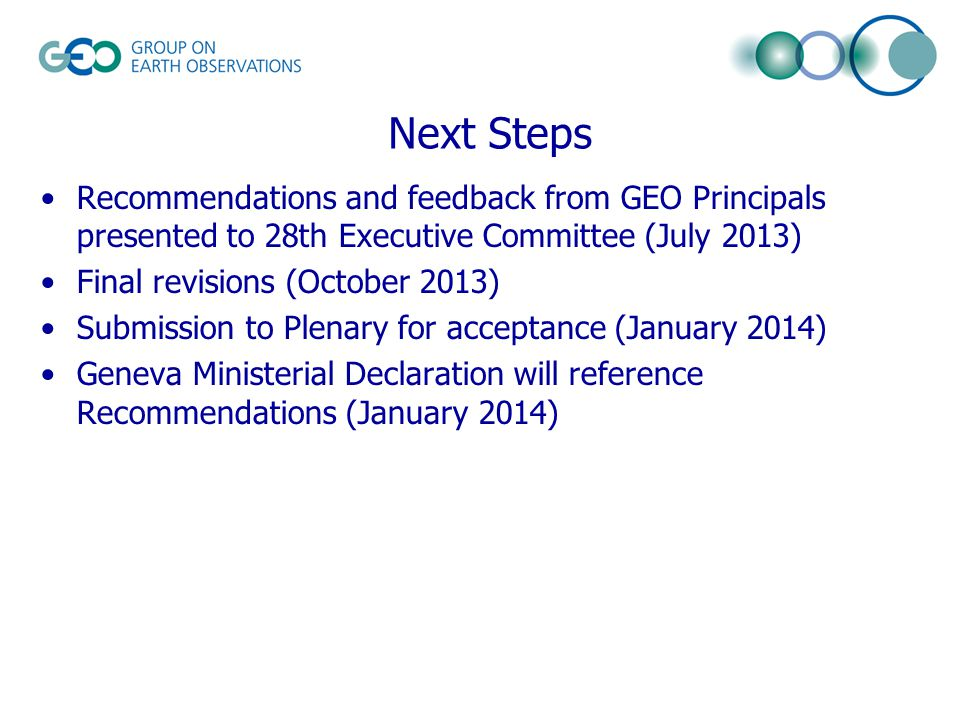Next Steps Recommendations and feedback from GEO Principals presented to 28th Executive Committee (July 2013) Final revisions (October 2013) Submission to Plenary for acceptance (January 2014) Geneva Ministerial Declaration will reference Recommendations (January 2014)