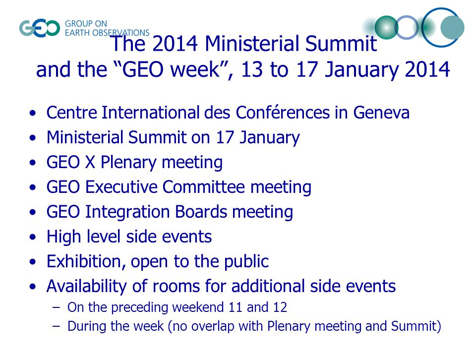 The 2014 Ministerial Summit and the GEO week , 13 to 17 January 2014 Centre International des Conférences in Geneva Ministerial Summit on 17 January GEO X Plenary meeting GEO Executive Committee meeting GEO Integration Boards meeting High level side events Exhibition, open to the public Availability of rooms for additional side events –On the preceding weekend 11 and 12 –During the week (no overlap with Plenary meeting and Summit)