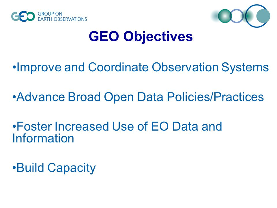 Improve and Coordinate Observation Systems Advance Broad Open Data Policies/Practices Foster Increased Use of EO Data and Information Build Capacity GEO Objectives