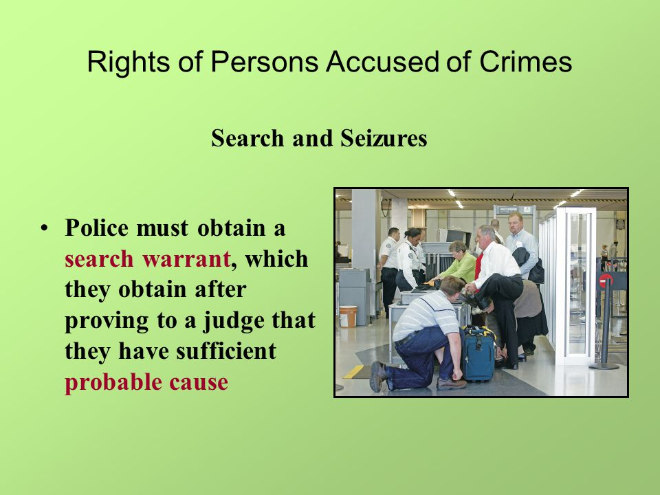 Rights of Persons Accused of Crimes Police must obtain a search warrant, which they obtain after proving to a judge that they have sufficient probable cause Search and Seizures
