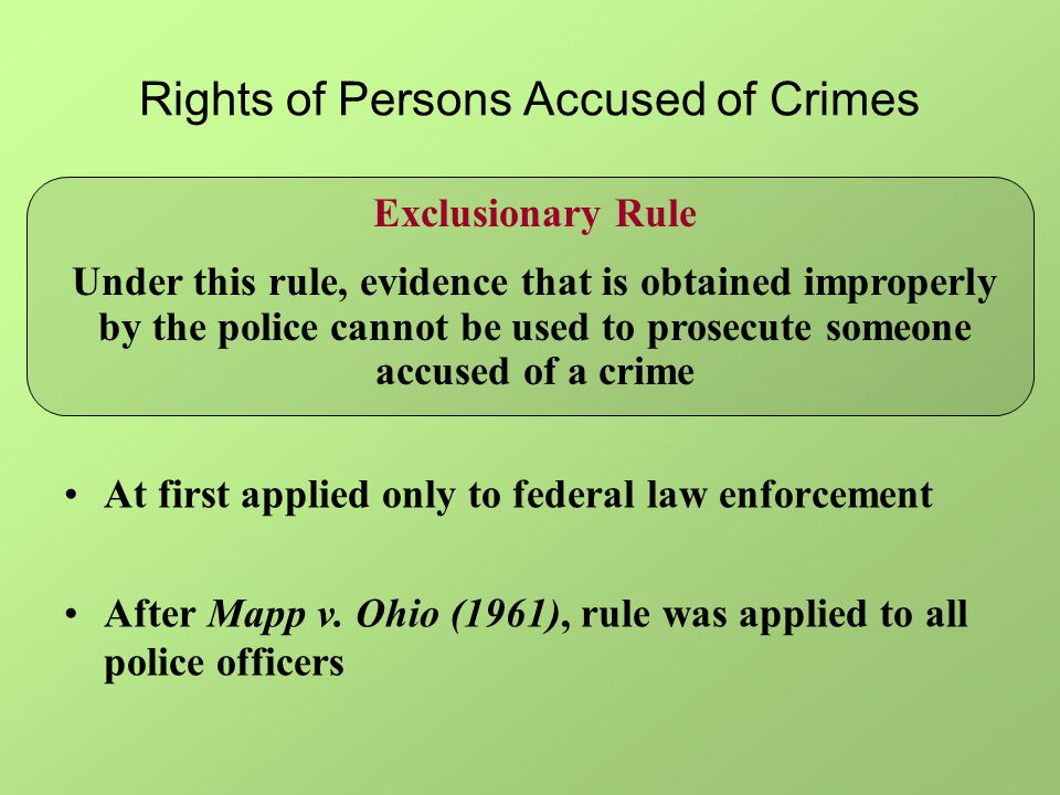 Rights of Persons Accused of Crimes Exclusionary Rule Under this rule, evidence that is obtained improperly by the police cannot be used to prosecute