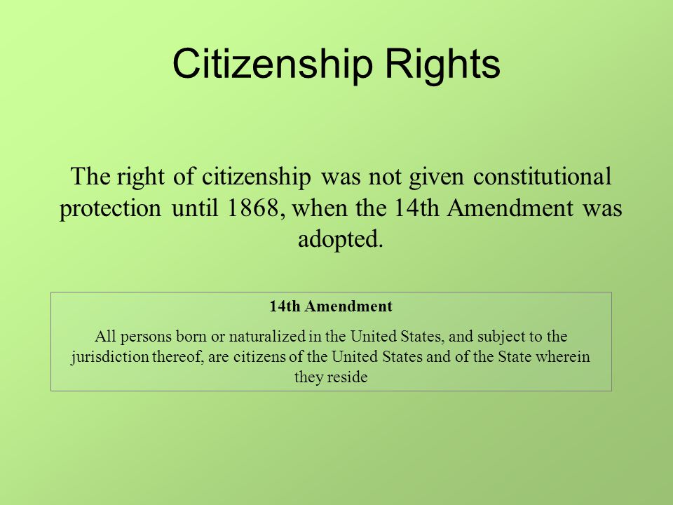 Citizenship Rights The right of citizenship was not given constitutional protection until 1868, when the 14th Amendment was adopted.