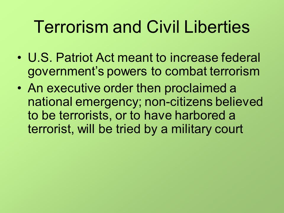Terrorism and Civil Liberties U.S. Patriot Act meant to increase federal government's powers to combat terrorism An executive order then proclaimed a