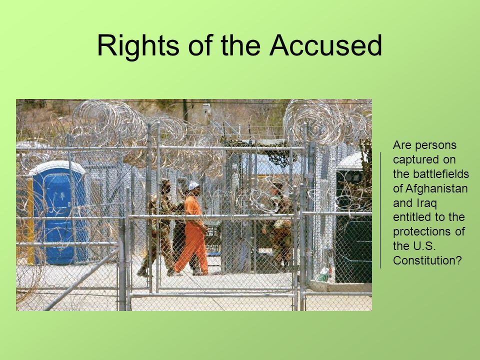 Rights of the Accused Are persons captured on the battlefields of Afghanistan and Iraq entitled to the protections of the U.S. Constitution?