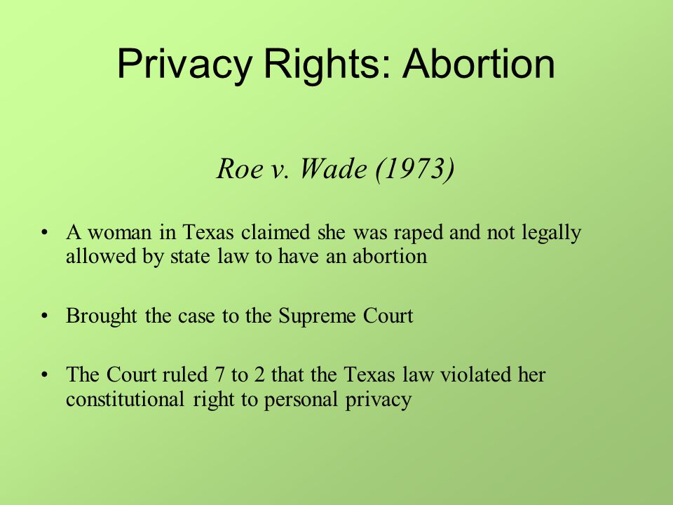 Privacy Rights: Abortion Roe v. Wade (1973) A woman in Texas claimed she was raped and not legally allowed by state law to have an abortion Brought th