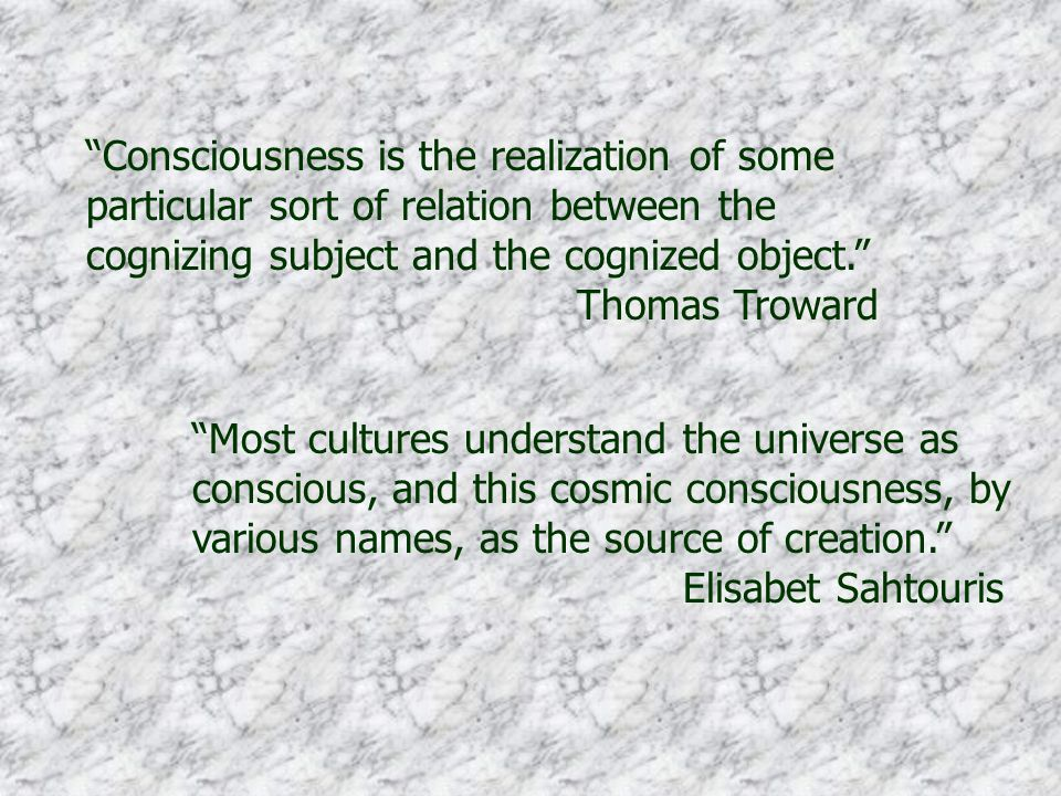 Consciousness is the realization of some particular sort of relation between the cognizing subject and the cognized object. Thomas Troward Most cultures understand the universe as conscious, and this cosmic consciousness, by various names, as the source of creation. Elisabet Sahtouris