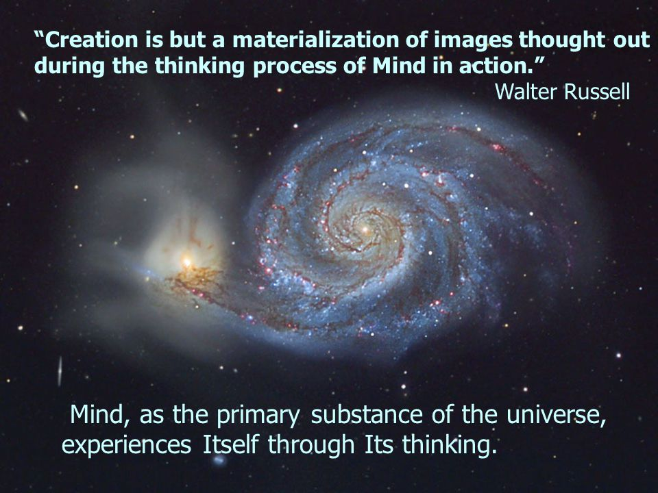 Creation is but a materialization of images thought out during the thinking process of Mind in action. Walter Russell Mind, as the primary substance of the universe, experiences Itself through Its thinking.