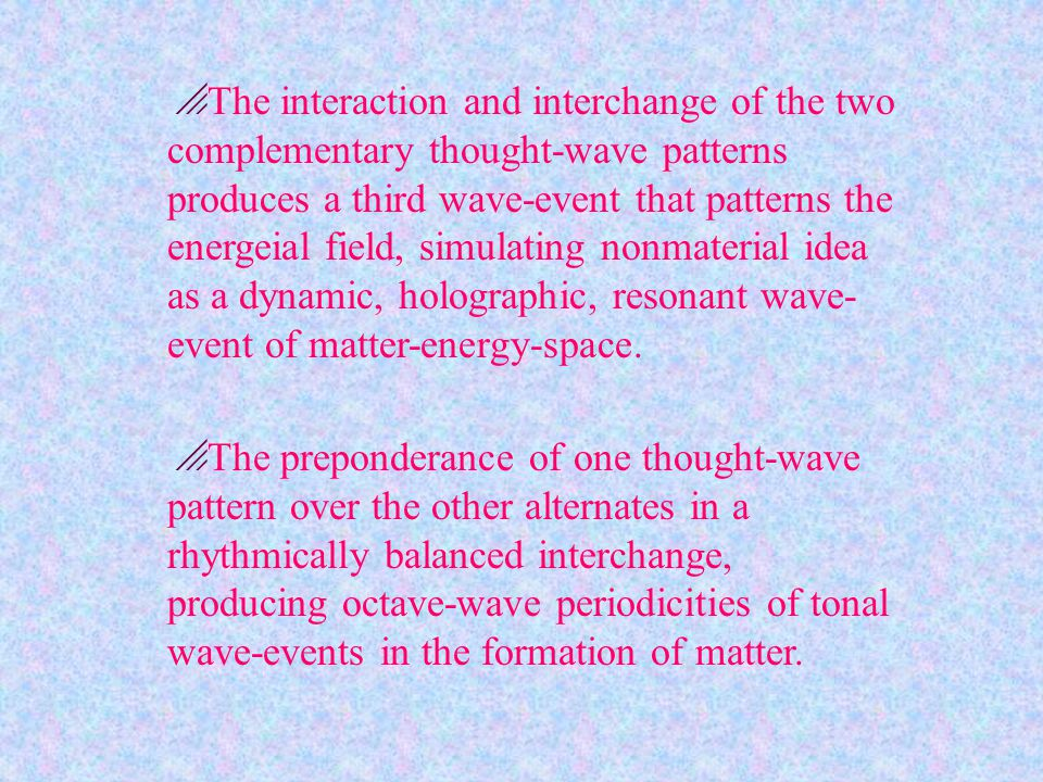  The interaction and interchange of the two complementary thought-wave patterns produces a third wave-event that patterns the energeial field, simulating nonmaterial idea as a dynamic, holographic, resonant wave- event of matter-energy-space.