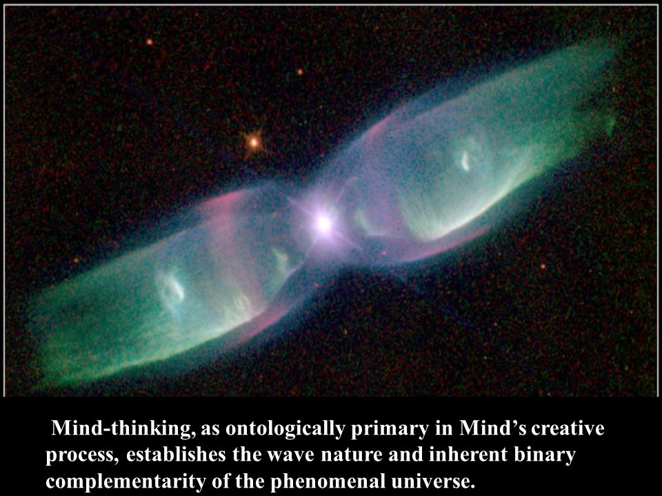Mind-thinking, as ontologically primary in Mind's creative process, establishes the wave nature and inherent binary complementarity of the phenomenal universe.