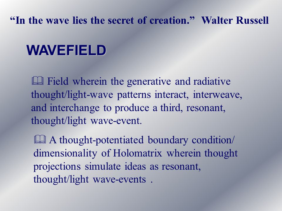 WAVEFIELD & Field wherein the generative and radiative thought/light-wave patterns interact, interweave, and interchange to produce a third, resonant, thought/light wave-event.
