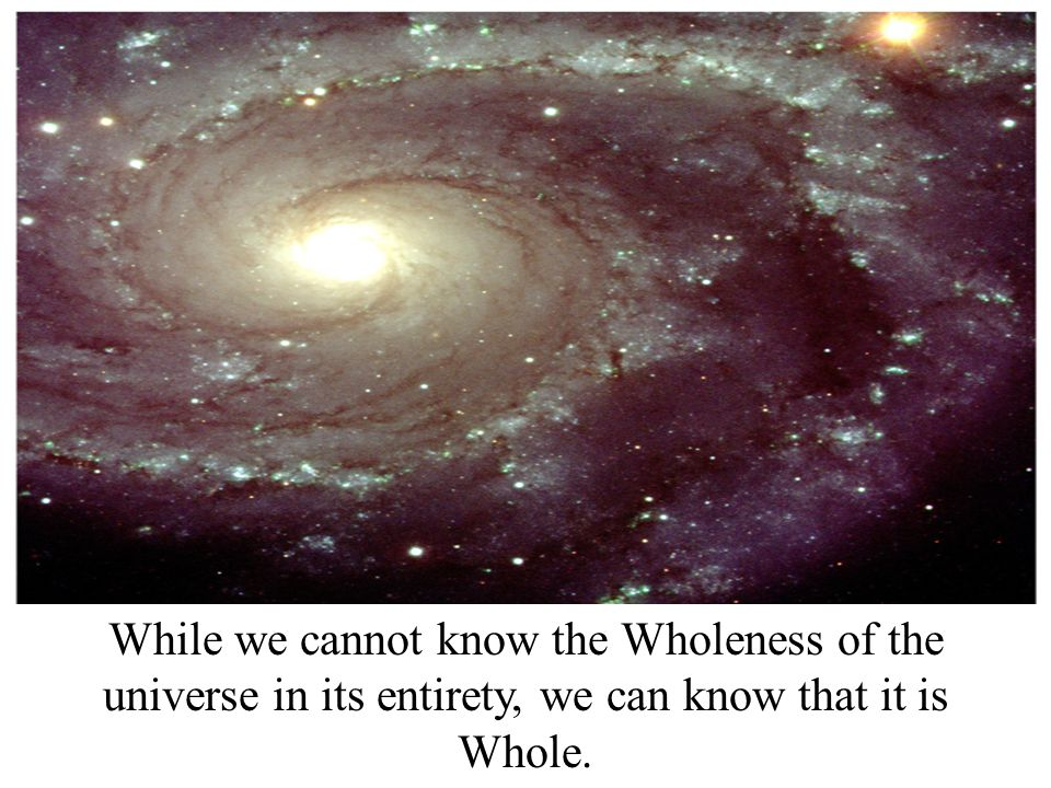 While we cannot know the Wholeness of the universe in its entirety, we can know that it is Whole.