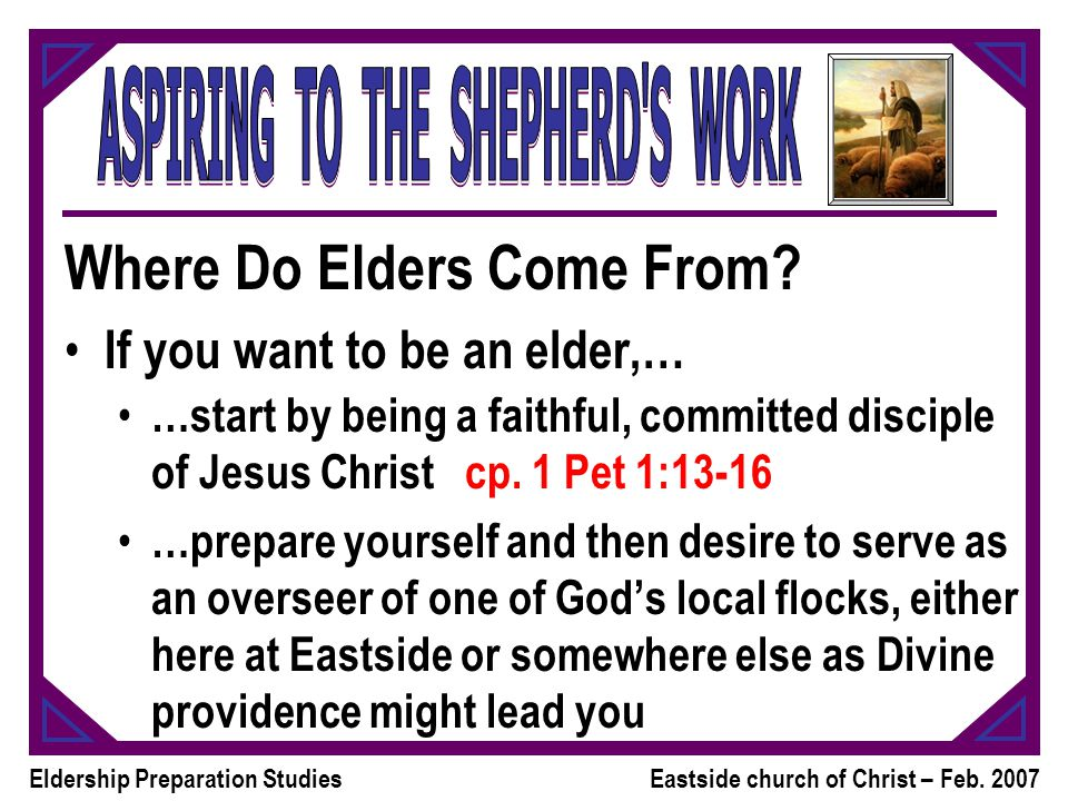 Eldership Preparation StudiesEastside church of Christ – Feb. 2007 Where Do Elders Come From? If you want to be an elder,… …start by being a faithful,