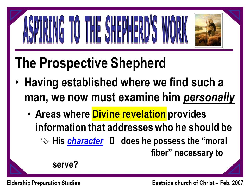 Eldership Preparation StudiesEastside church of Christ – Feb. 2007 The Prospective Shepherd Having established where we find such a man, we now must e