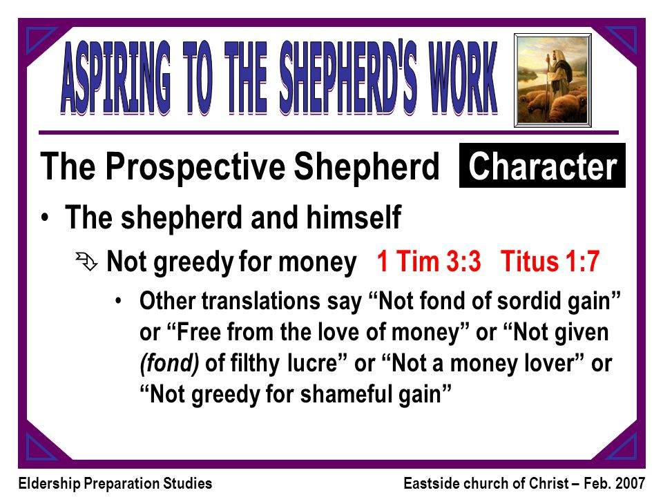 Eldership Preparation StudiesEastside church of Christ – Feb. 2007 The Prospective Shepherd The shepherd and himself Ê Not greedy for money 1 Tim 3:3