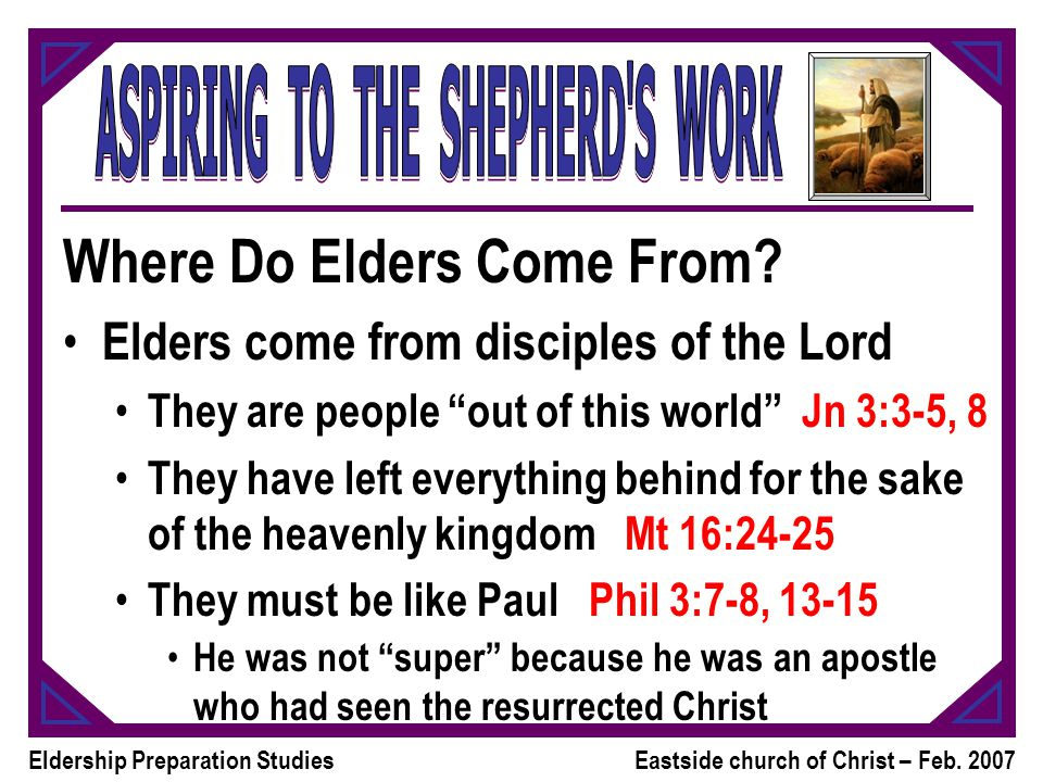 Eldership Preparation StudiesEastside church of Christ – Feb. 2007 Where Do Elders Come From? Elders come from disciples of the Lord They are people ""