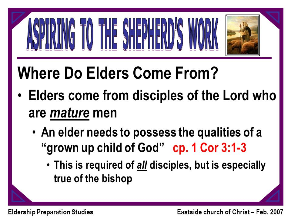 Eldership Preparation StudiesEastside church of Christ – Feb. 2007 Where Do Elders Come From? Elders come from disciples of the Lord who are mature me