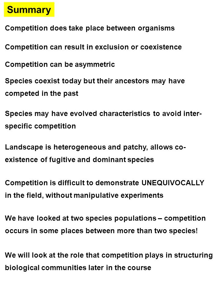 Summary Competition does take place between organisms Competition can result in exclusion or coexistence Competition can be asymmetric Species coexist today but their ancestors may have competed in the past Species may have evolved characteristics to avoid inter- specific competition Landscape is heterogeneous and patchy, allows co- existence of fugitive and dominant species Competition is difficult to demonstrate UNEQUIVOCALLY in the field, without manipulative experiments We have looked at two species populations – competition occurs in some places between more than two species.